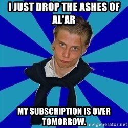 Typical Mufaren - I just drop the Ashes of al'ar my Subscription is over tomorrow.