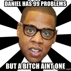 JayZ 99 Problems - daniel has 99 problems but a bitch aint one