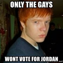 Flame_haired_Poser - ONLY THE GAYS WONT VOTE FOR JORDAN