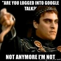 """Downvoting Roman Template - """"Are you logged into google talk?' not anymore i'm not"""