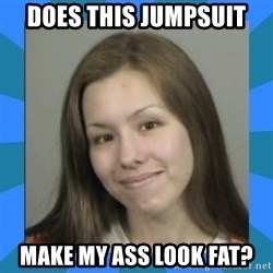 Jodi arias meme  - does this jumpsuit make my ass look fat?