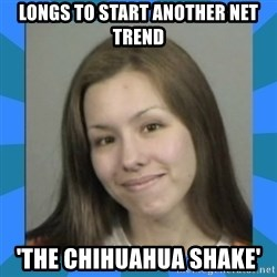 Jodi arias meme  - longs to start another net trend 'the CHIHUAHUA shake'