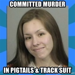 Jodi arias meme  - committed murder in pigtails & track suit