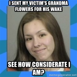Jodi arias meme  - I sent my victim's grandma flowers for his wake  see how considerate i am?