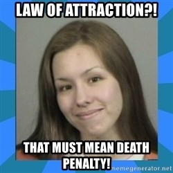 Jodi arias meme  - law of attraction?! that must mean death penalty!