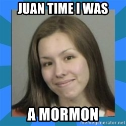 Jodi arias meme  - Juan time I was a mormon