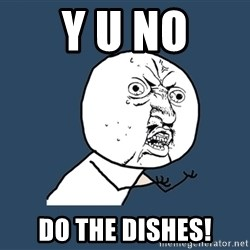 Y U No - Y U NO Do the dishes!