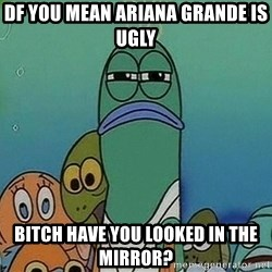 Serious Fish Spongebob - DF you mean ariana grande is ugly bitch have you looked in the mirror?
