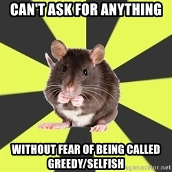 Survivor Rat - can't ask for anything  without fear of being called greedy/selfish