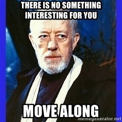 Obi Wan Kenobi  - THERE IS NO SOMETHING INTERESTING FOR YOU MOVE ALONG