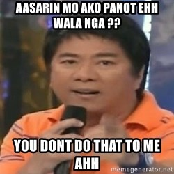 willie revillame you dont do that to me - aasarin mo ako panot ehh wala nga ??  you dont do that to me ahh
