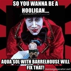 willianss - So you wanna be a hooligan.... Aqua sol with barrelhouse will fix that!