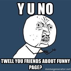 Y U No - Y U NO twell you friends about funny page?