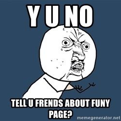 Y U No - Y U nO   tell U frends about funy page?