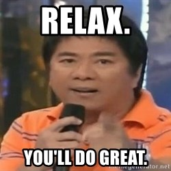 willie revillame you dont do that to me - Relax. You'll do great.