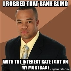 Successful Black Man - I robbed that bank blind With the interest rate i got on my mortgage