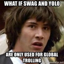 what if meme - what if swag and yolo are only used for global trolling