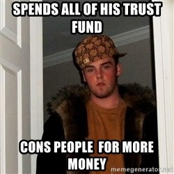 Scumbag Steve - SPends All of his trust fund  coNS PEOPLE  for MORE MONEY