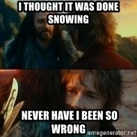 Never Have I Been So Wrong - I thought it was done snowing  never have i been so wrong