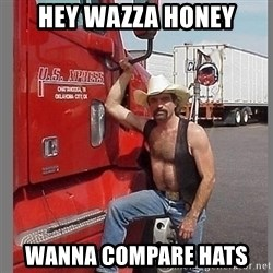 macho trucker  - Hey wazza honey WANNA COMPARE HATS