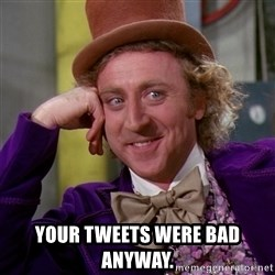 Willy Wonka -  your tweets were bad anyway.