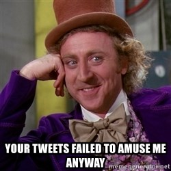 Willy Wonka -  your tweets failed to amuse me anyway
