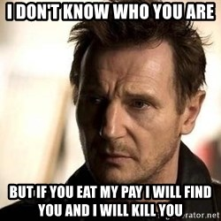 Liam Neeson meme - I DON'T KNOW WHO YOU ARE BUT IF YOU EAT MY PAY I WILL FIND YOU AND i will kill you