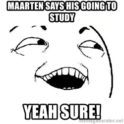 Yeah sure - MAARTEN SAYS HIS GOING TO STUDY YEAH SURE!