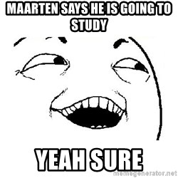 Yeah sure - MAARTEN SAYS HE IS GOING TO STUDY YEAH SURE