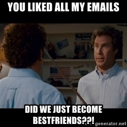 Step Brothers Best friends - YOU LIKED ALL MY EMAILS DID WE JUST BECOME BESTFRIENDS??!