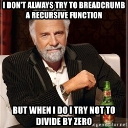 The Most Interesting Man In The World - I don't always try to breadcrumb a recursive function but when i do I try not to divide by zero
