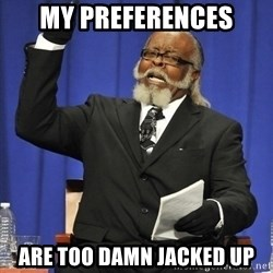 Rent Is Too Damn High - my preferences are TOO DAMN jacked up