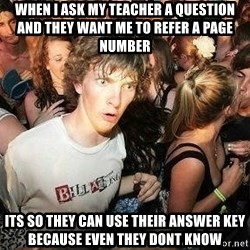 -Sudden Clarity Clarence - When i ask my teacher a question and they want me to refer a page number its so they can use their answer key because even they dont know