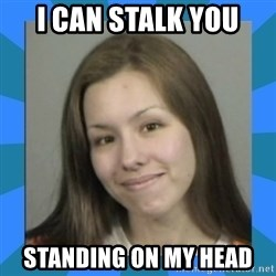 Jodi arias meme  - I can stalk you standing on my head