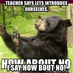 How about no bear - Teacher says lets introduce ourselves. I say how bOut no!