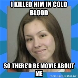 Jodi arias meme  - I killed him in cold blood so there'd be movie about me