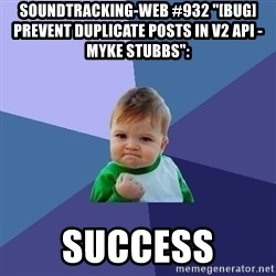 "Success Kid - soundtracking-web #932 ""[BUG] Prevent Duplicate Posts In V2 API - Myke Stubbs"":  success"