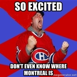 Overzealous Habs Fan Maurice - SO EXCITED DON'T EVEN KNOW WHERE MONTREAL IS
