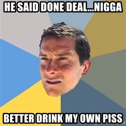 Bear Grylls - He said done deal...nigga Better drink my own piss