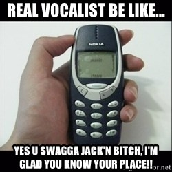 Niggas be like - Real vocalist be like... yes u swagga jack'n bitch, I'm glad you know your place!!