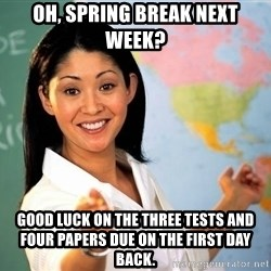 unhelpful teacher - oh, spring break next week? good luck on the three tests and four papers due on the first day back.