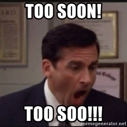 michael scott yelling NO - Too soon! too soo!!!