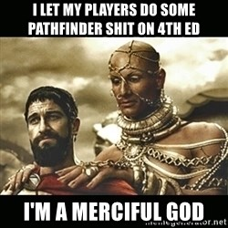 Xerxes - i let my players do some pathfinder shit on 4th Ed i'm a merciful god