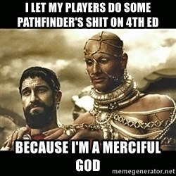 Xerxes - i let my players do some pathfinder's shit on 4th ed because i'm a merciful god