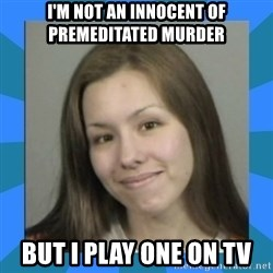 Jodi arias meme  - i'm not an innocent of premeditated murder but i play one on tv