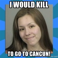Jodi arias meme  - i would kill to go to cancun!