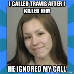 Jodi arias meme  - I called Travis after i killed him he ignored my call