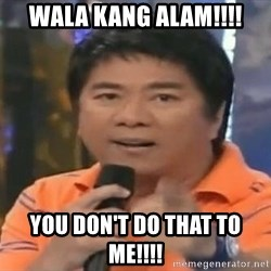 willie revillame you dont do that to me - Wala kang alam!!!! you don't do that to me!!!!