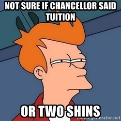 Futurama Fry - Not sure if Chancellor said Tuition or two shins