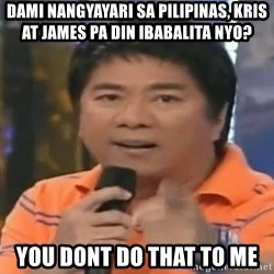 willie revillame you dont do that to me - DAMI NANGYAYARI SA Pilipinas, Kris at James pa din ibabalita nyo? YOU DONT DO THAT TO ME
